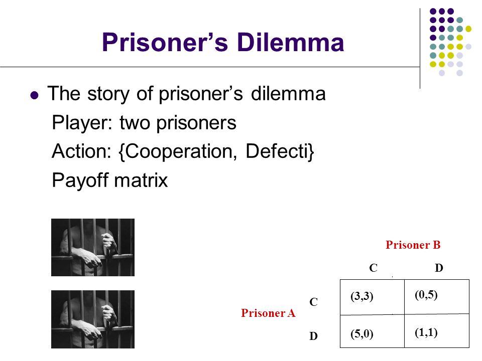 Prisoner's Dilemma C (3,3) (0,5) (5,0) (1,1) D Prisoner B C Prisoner A The story of prisoner's dilemma Player: two prisoners Action: {Cooperation, Defecti} Payoff matrix D