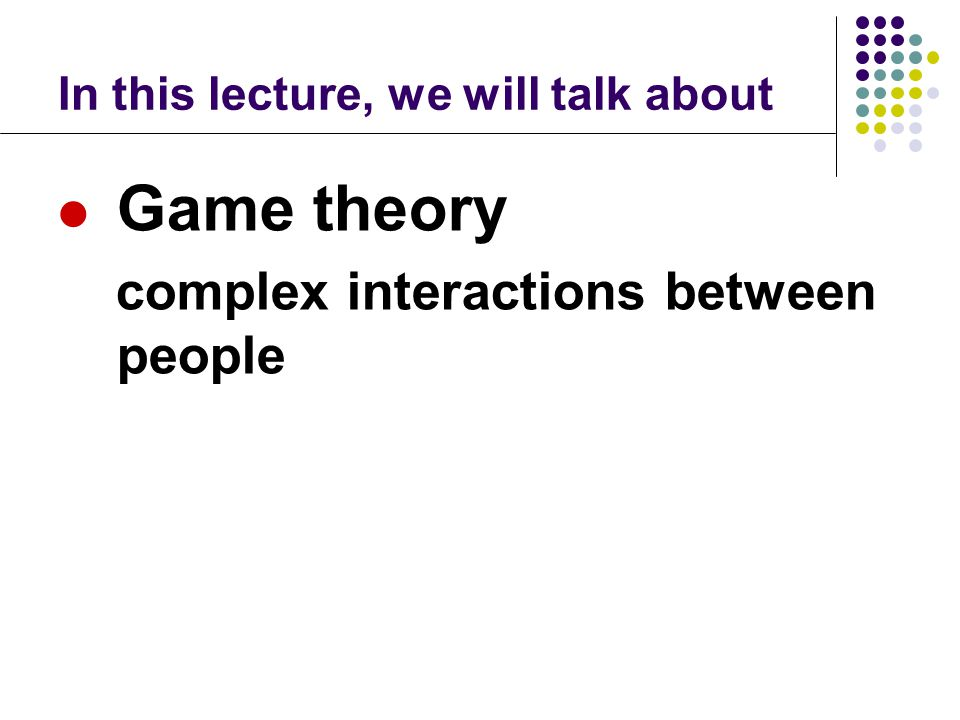 In this lecture, we will talk about Game theory complex interactions between people