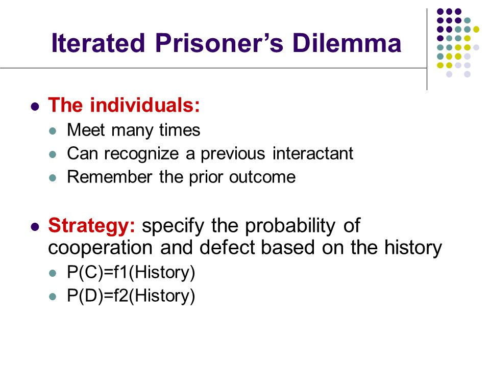 The individuals: Meet many times Can recognize a previous interactant Remember the prior outcome Strategy: specify the probability of cooperation and defect based on the history P(C)=f1(History) P(D)=f2(History) Iterated Prisoner's Dilemma