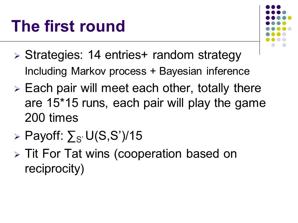  Strategies: 14 entries+ random strategy Including Markov process + Bayesian inference  Each pair will meet each other, totally there are 15*15 runs, each pair will play the game 200 times  Payoff: ∑ S' U(S,S')/15  Tit For Tat wins (cooperation based on reciprocity) The first round