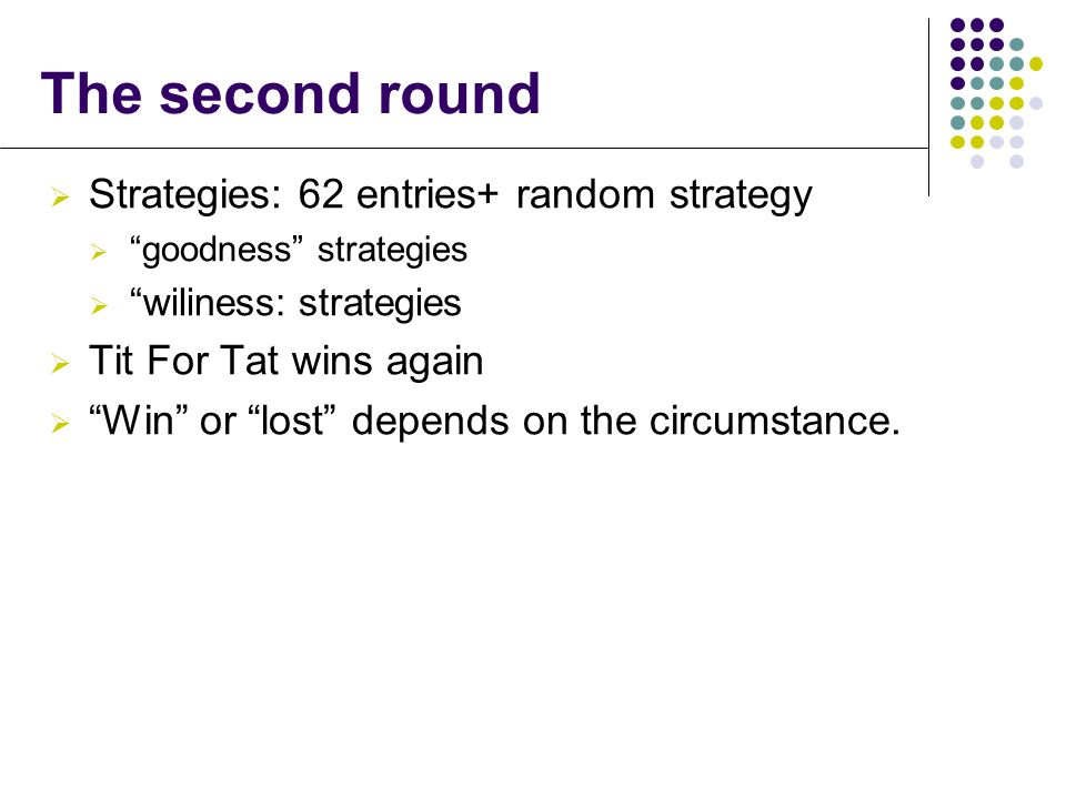  Strategies: 62 entries+ random strategy  goodness strategies  wiliness: strategies  Tit For Tat wins again  Win or lost depends on the circumstance.