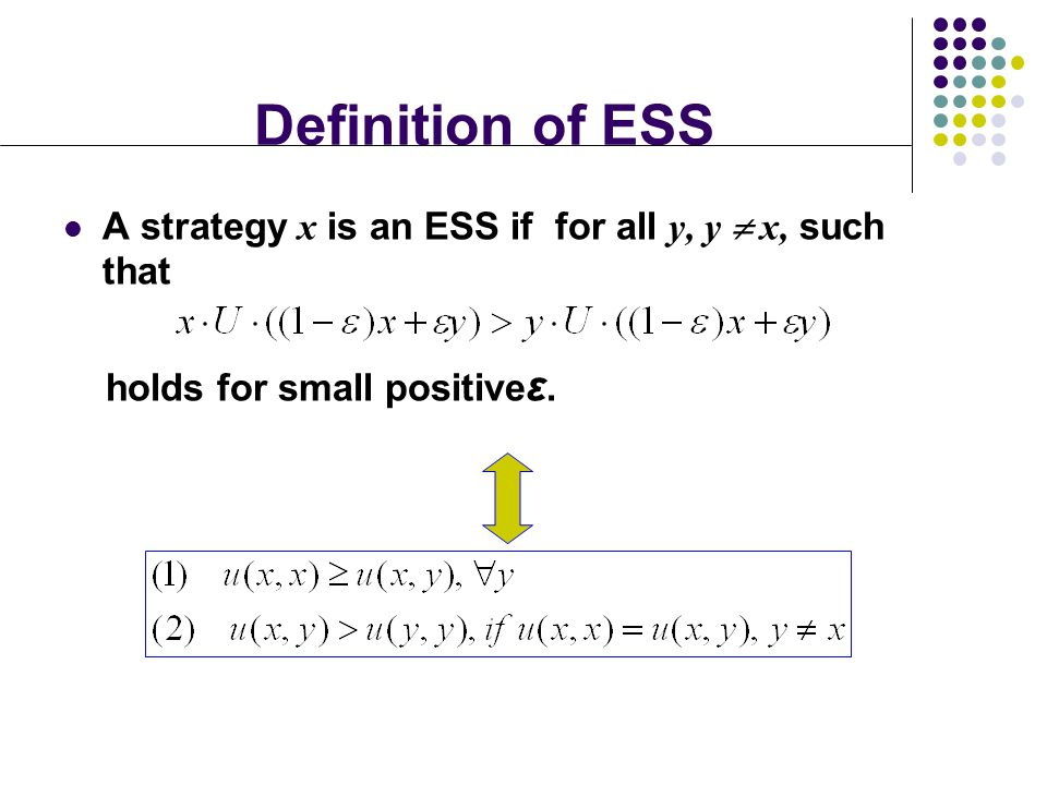 Definition of ESS A strategy x is an ESS if for all y, y  x, such that holds for small positive ε.