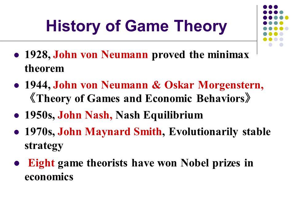 History of Game Theory 1928, John von Neumann proved the minimax theorem 1944, John von Neumann & Oskar Morgenstern, 《 Theory of Games and Economic Behaviors 》 1950s, John Nash, Nash Equilibrium 1970s, John Maynard Smith, Evolutionarily stable strategy Eight game theorists have won Nobel prizes in economics