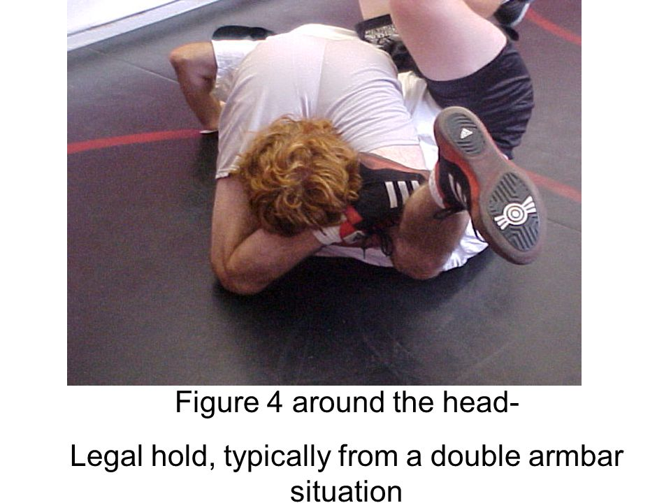 Figure 4 around the head- Legal hold, typically from a double armbar situation