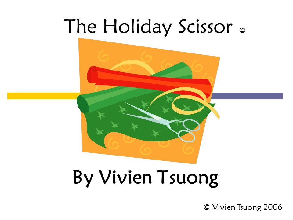 By Vivien Tsuong The Holiday Scissor © © Vivien Tsuong 2006