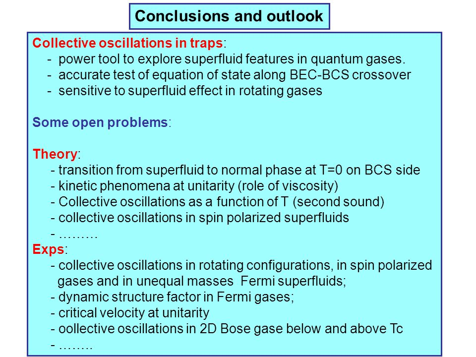 Conclusions and outlook Collective oscillations in traps: - power tool to explore superfluid features in quantum gases. - accurate test of equation of