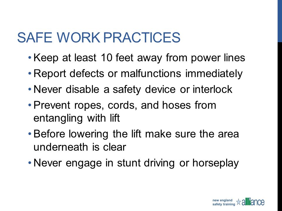 SAFE WORK PRACTICES Keep at least 10 feet away from power lines Report defects or malfunctions immediately Never disable a safety device or interlock