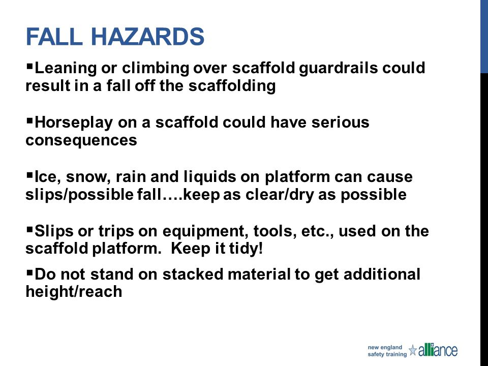 FALL HAZARDS  Leaning or climbing over scaffold guardrails could result in a fall off the scaffolding  Horseplay on a scaffold could have serious co