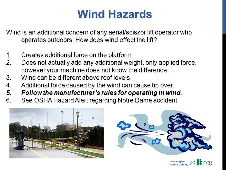 Wind Hazards Wind is an additional concern of any aerial/scissor lift operator who operates outdoors. How does wind effect the lift? 1.Creates additio