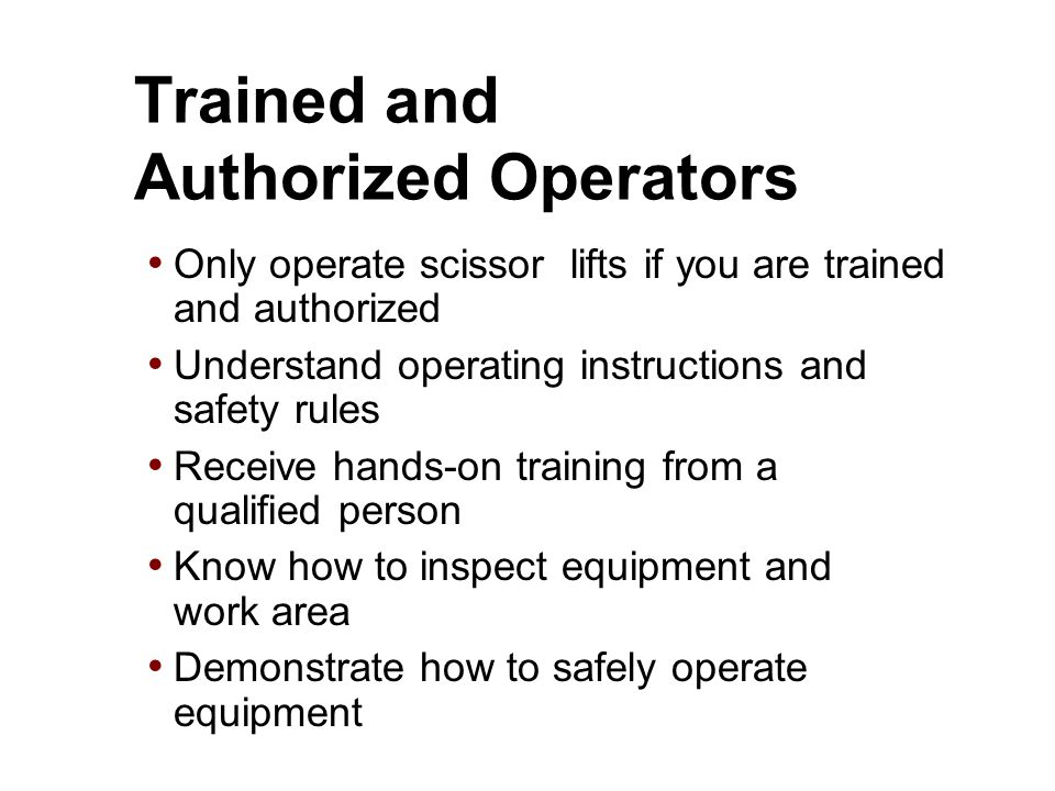 Trained and Authorized Operators Only operate scissor lifts if you are trained and authorized Understand operating instructions and safety rules Recei