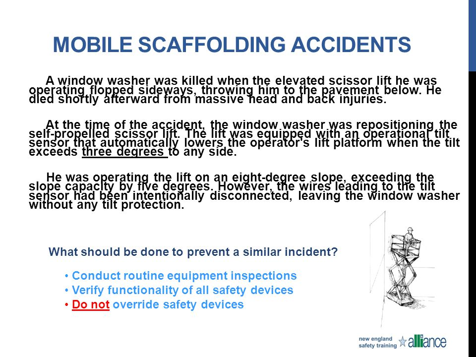 MOBILE SCAFFOLDING ACCIDENTS A window washer was killed when the elevated scissor lift he was operating flopped sideways, throwing him to the pavement