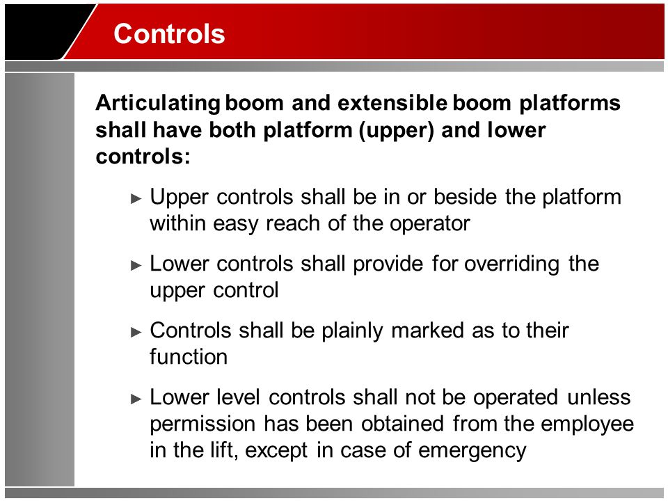Controls Articulating boom and extensible boom platforms shall have both platform (upper) and lower controls: ► Upper controls shall be in or beside t
