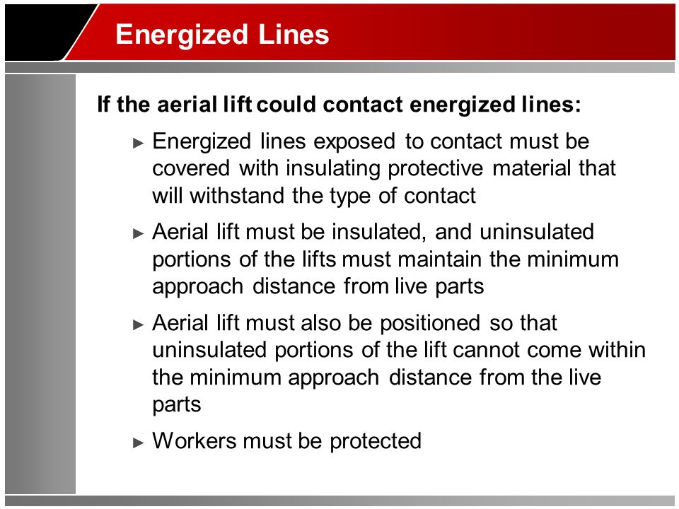 Energized Lines If the aerial lift could contact energized lines: ► Energized lines exposed to contact must be covered with insulating protective mate