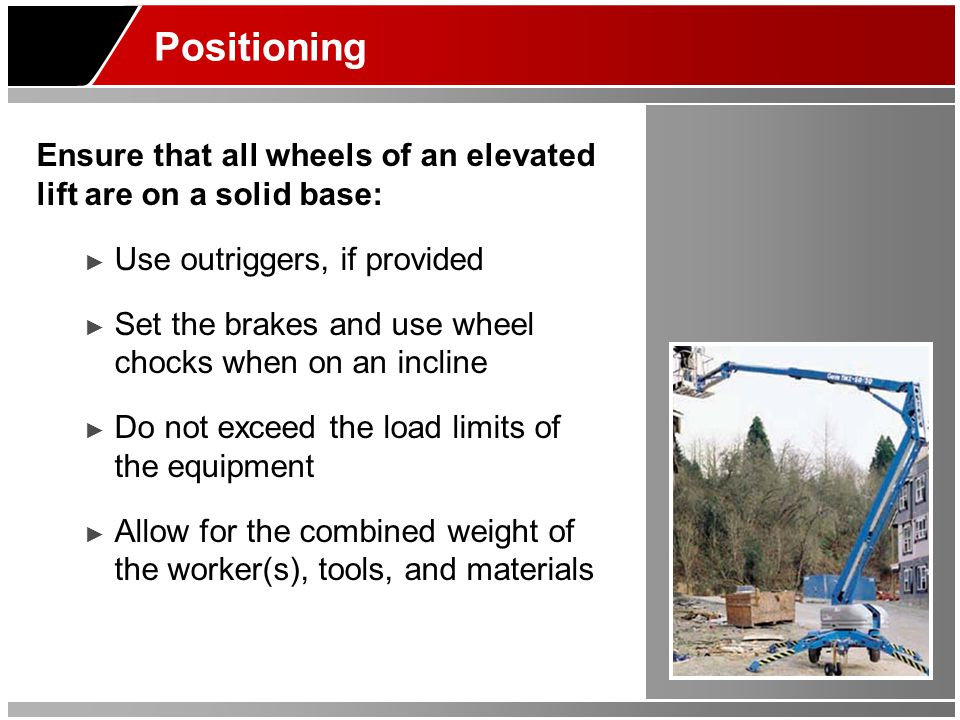 Positioning Ensure that all wheels of an elevated lift are on a solid base: ► Use outriggers, if provided ► Set the brakes and use wheel chocks when o