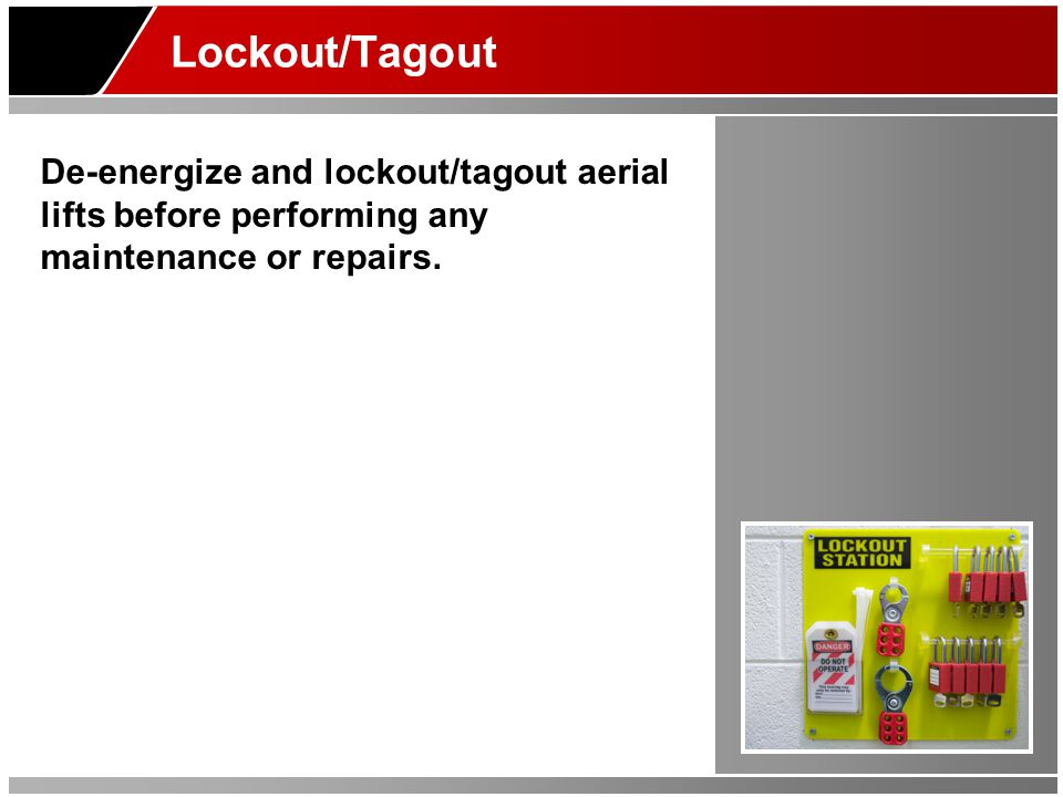 Lockout/Tagout De-energize and lockout/tagout aerial lifts before performing any maintenance or repairs.