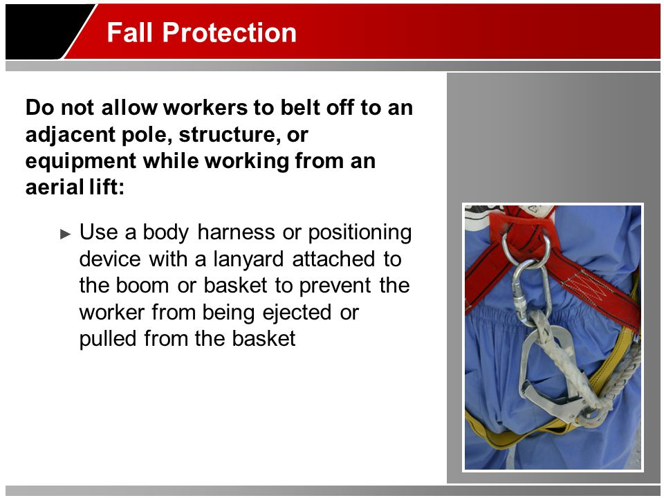 Fall Protection Do not allow workers to belt off to an adjacent pole, structure, or equipment while working from an aerial lift: ► Use a body harness