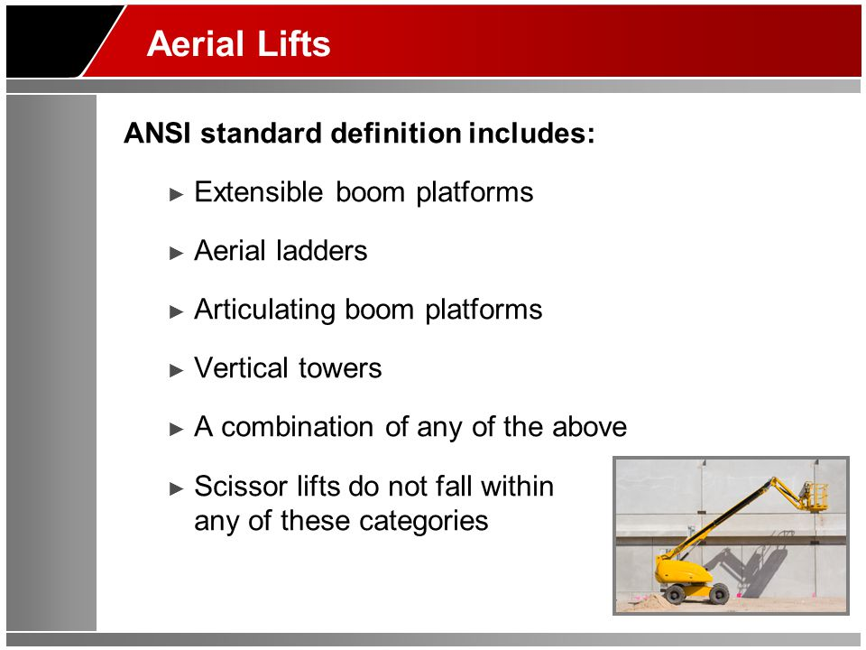 Aerial Lifts ANSI standard definition includes: ► Extensible boom platforms ► Aerial ladders ► Articulating boom platforms ► Vertical towers ► A combi