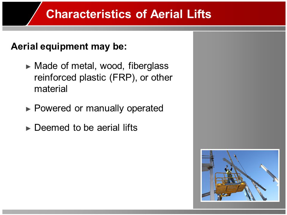Characteristics of Aerial Lifts Aerial equipment may be: ► Made of metal, wood, fiberglass reinforced plastic (FRP), or other material ► Powered or ma