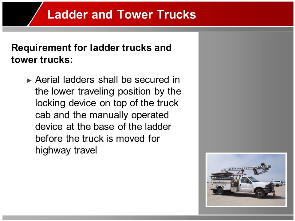 Ladder and Tower Trucks Requirement for ladder trucks and tower trucks: ► Aerial ladders shall be secured in the lower traveling position by the locki