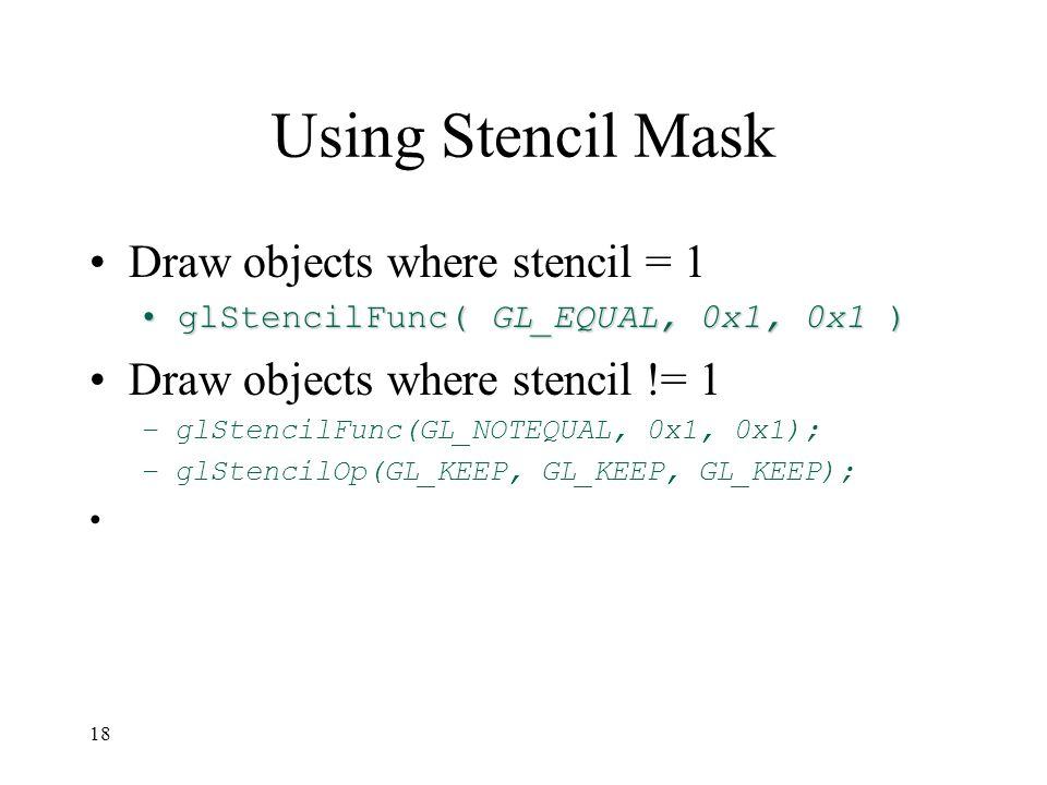 17 Creating a Mask glInitDisplayMode( …|GLUT_STENCIL|… ); glEnable( GL_STENCIL_TEST ); glClearStencil( 0x0 ); glStencilFunc( GL_ALWAYS, 0x1, 0x1 ); glStencilOp( GL_REPLACE, GL_REPLACE, GL_REPLACE ); draw mask