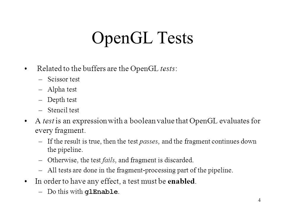 3 OpenGL Buffers OpenGL has 4 types of buffers: –Color buffers –Depth buffer –Stencil buffer –Accumulation buffer Each buffer has an intended function; however, you may use the buffers in any way you wish.