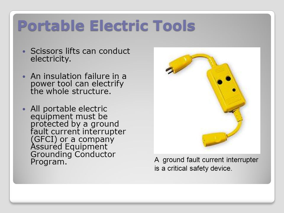 Portable Electric Tools Scissors lifts can conduct electricity. An insulation failure in a power tool can electrify the whole structure. All portable
