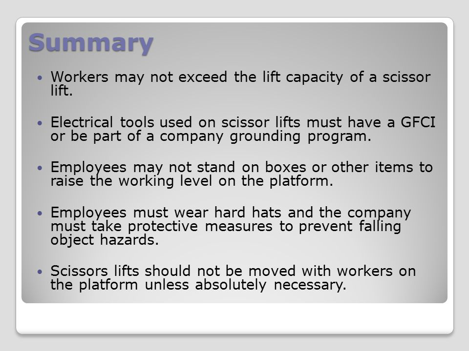 Summary Workers may not exceed the lift capacity of a scissor lift. Electrical tools used on scissor lifts must have a GFCI or be part of a company gr