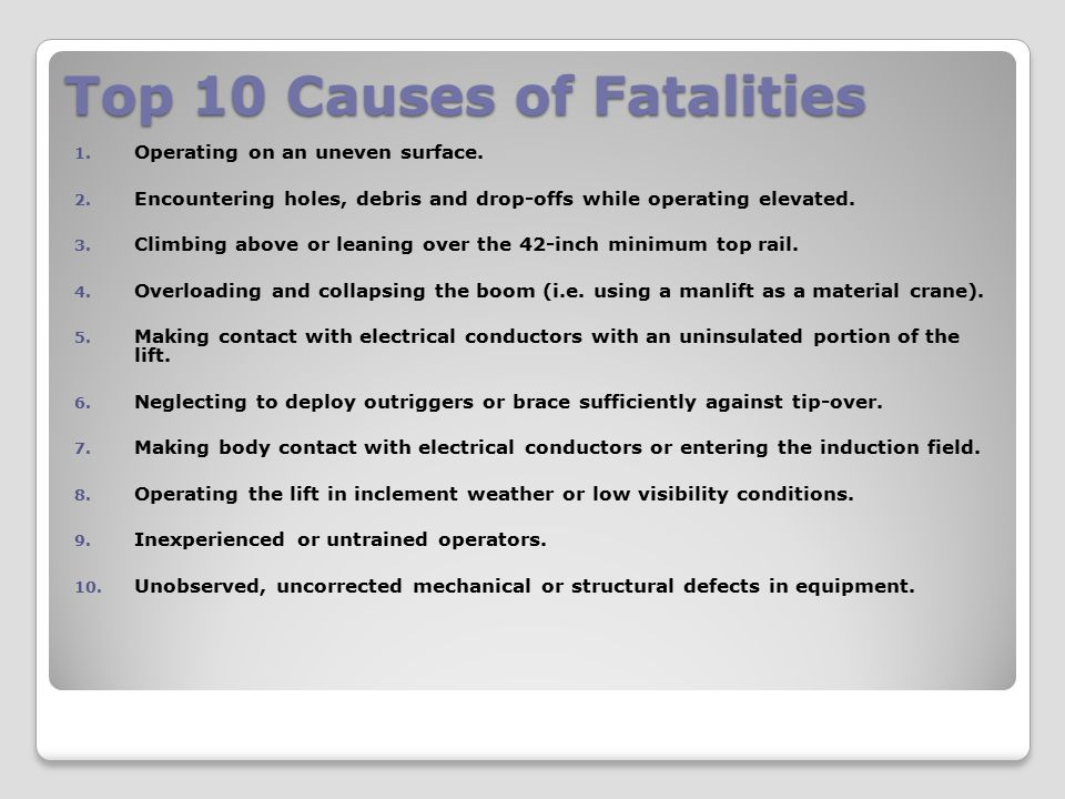 Top 10 Causes of Fatalities 1. Operating on an uneven surface. 2. Encountering holes, debris and drop-offs while operating elevated. 3. Climbing above