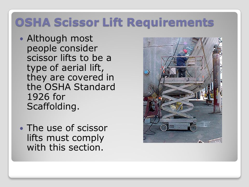 OSHA Scissor Lift Requirements Although most people consider scissor lifts to be a type of aerial lift, they are covered in the OSHA Standard 1926 for