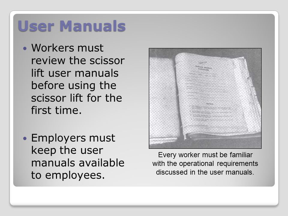 User Manuals Workers must review the scissor lift user manuals before using the scissor lift for the first time. Employers must keep the user manuals