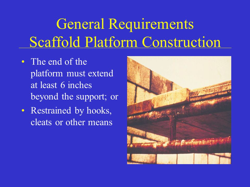 General Requirements Scaffold Platform Construction The end of the platform must extend at least 6 inches beyond the support; or Restrained by hooks, cleats or other means