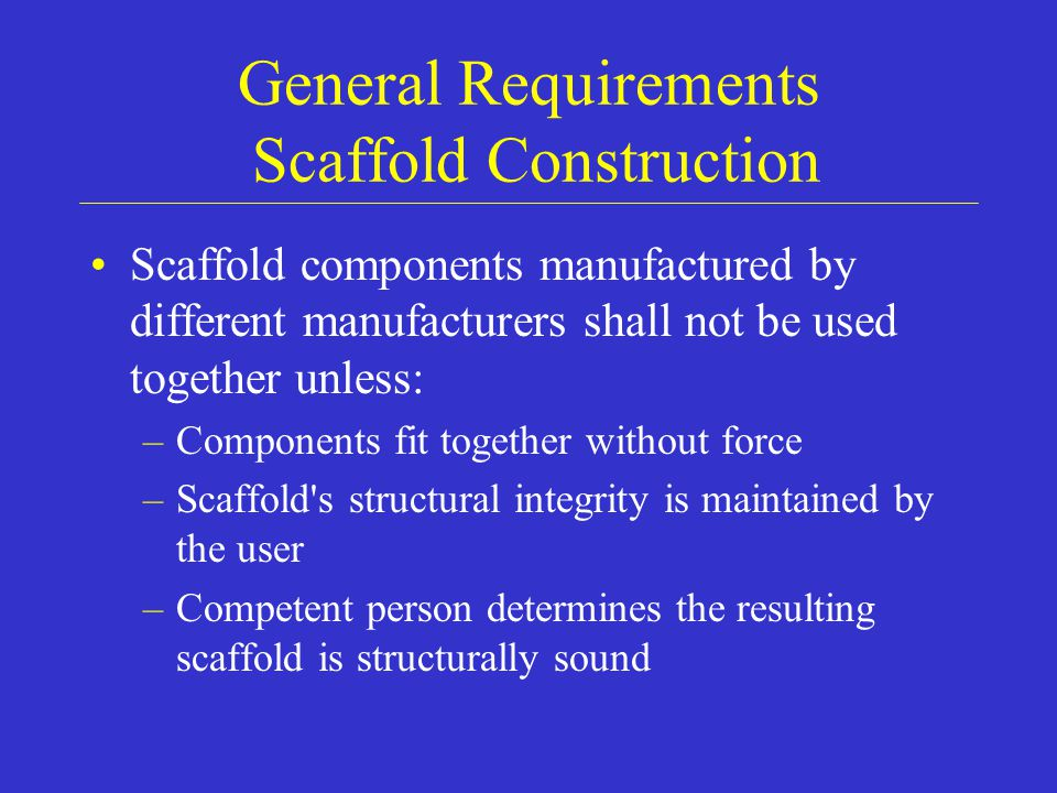 General Requirements Scaffold Construction Scaffold components manufactured by different manufacturers shall not be used together unless: –Components fit together without force –Scaffold s structural integrity is maintained by the user –Competent person determines the resulting scaffold is structurally sound