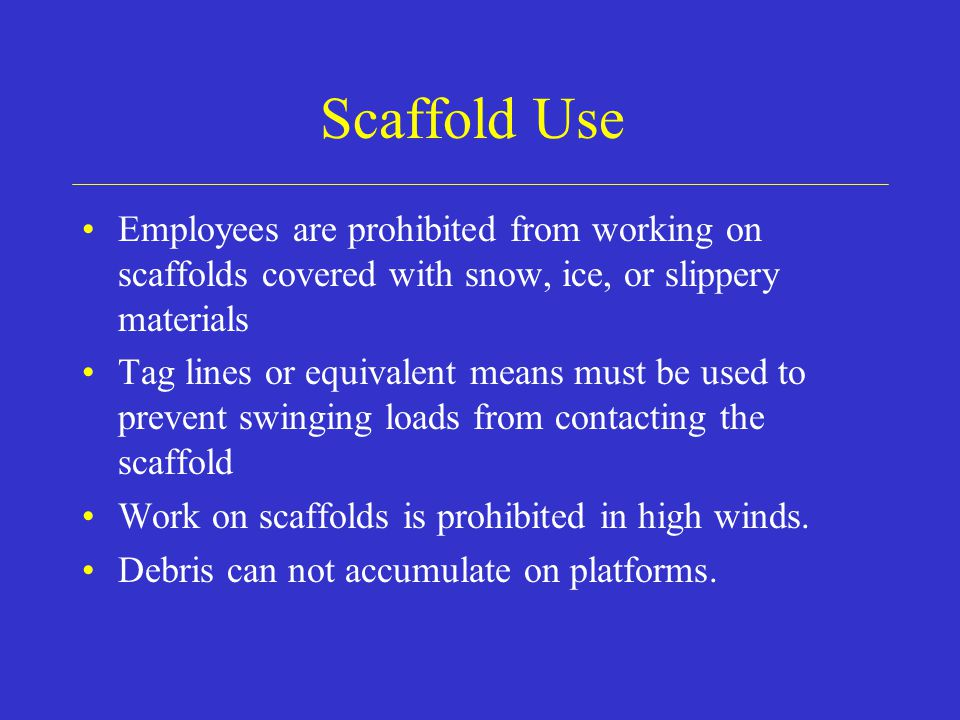 Scaffold Use Employees are prohibited from working on scaffolds covered with snow, ice, or slippery materials Tag lines or equivalent means must be used to prevent swinging loads from contacting the scaffold Work on scaffolds is prohibited in high winds.