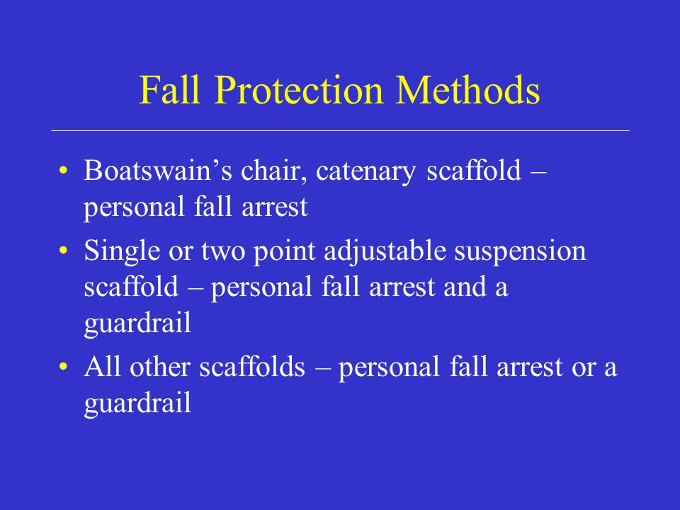 Fall Protection Methods Boatswain's chair, catenary scaffold – personal fall arrest Single or two point adjustable suspension scaffold – personal fall arrest and a guardrail All other scaffolds – personal fall arrest or a guardrail