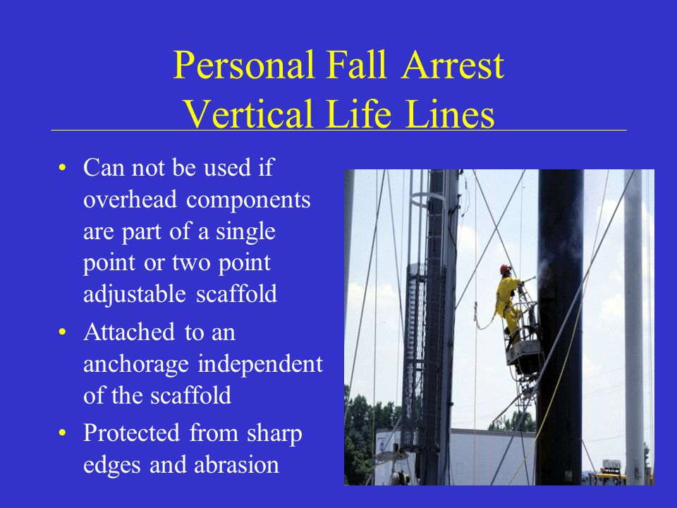 Personal Fall Arrest Vertical Life Lines Can not be used if overhead components are part of a single point or two point adjustable scaffold Attached to an anchorage independent of the scaffold Protected from sharp edges and abrasion
