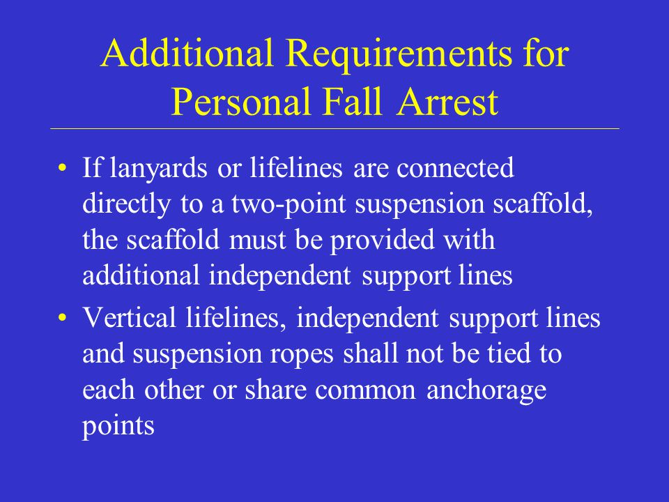 Additional Requirements for Personal Fall Arrest If lanyards or lifelines are connected directly to a two-point suspension scaffold, the scaffold must be provided with additional independent support lines Vertical lifelines, independent support lines and suspension ropes shall not be tied to each other or share common anchorage points