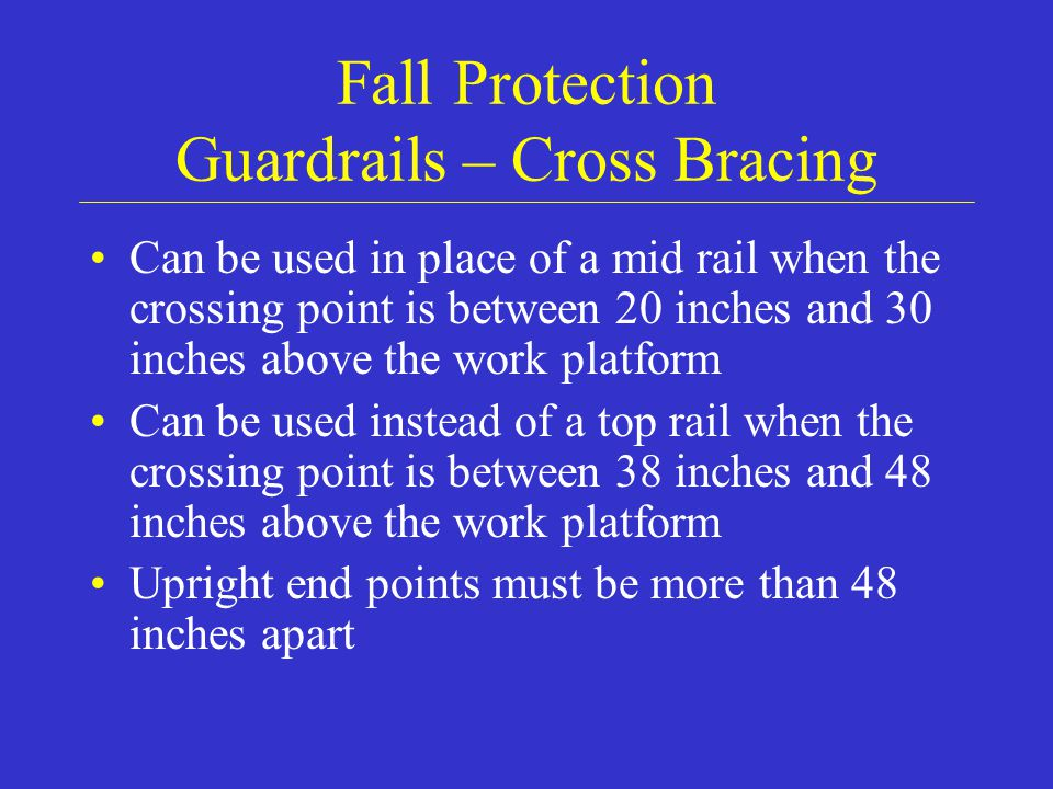 Fall Protection Guardrails – Cross Bracing Can be used in place of a mid rail when the crossing point is between 20 inches and 30 inches above the work platform Can be used instead of a top rail when the crossing point is between 38 inches and 48 inches above the work platform Upright end points must be more than 48 inches apart