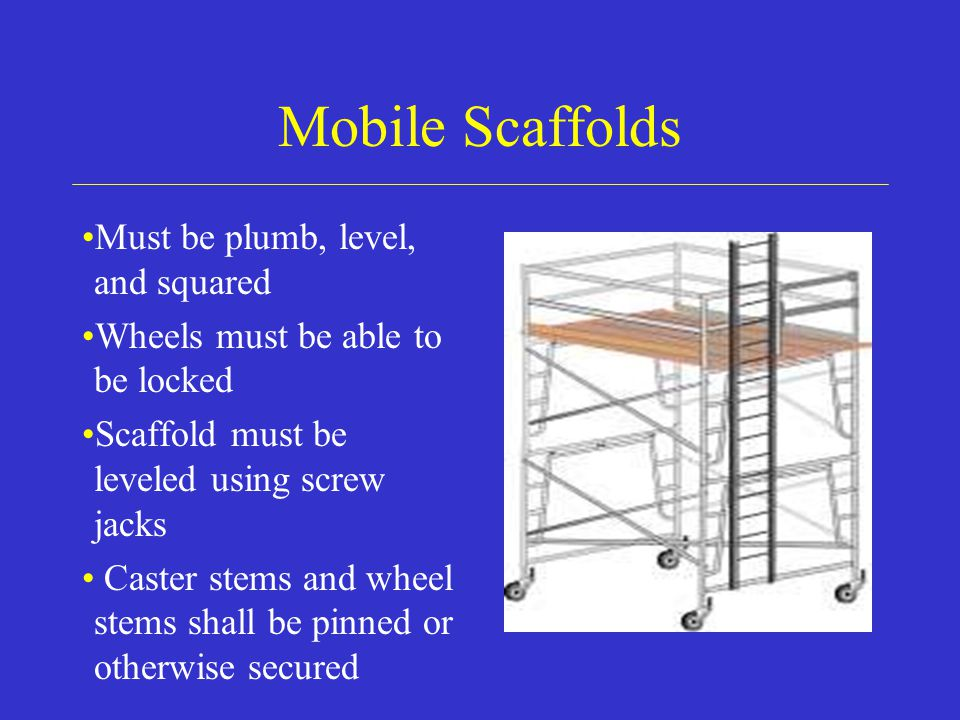Mobile Scaffolds Must be plumb, level, and squared Wheels must be able to be locked Scaffold must be leveled using screw jacks Caster stems and wheel stems shall be pinned or otherwise secured