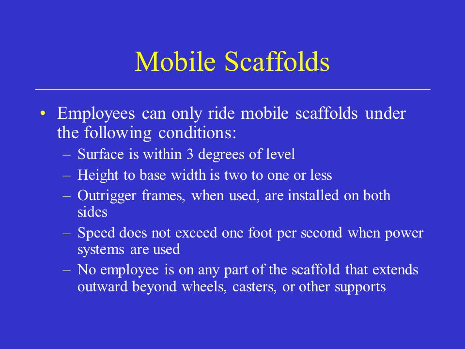 Mobile Scaffolds Employees can only ride mobile scaffolds under the following conditions: –Surface is within 3 degrees of level –Height to base width is two to one or less –Outrigger frames, when used, are installed on both sides –Speed does not exceed one foot per second when power systems are used –No employee is on any part of the scaffold that extends outward beyond wheels, casters, or other supports