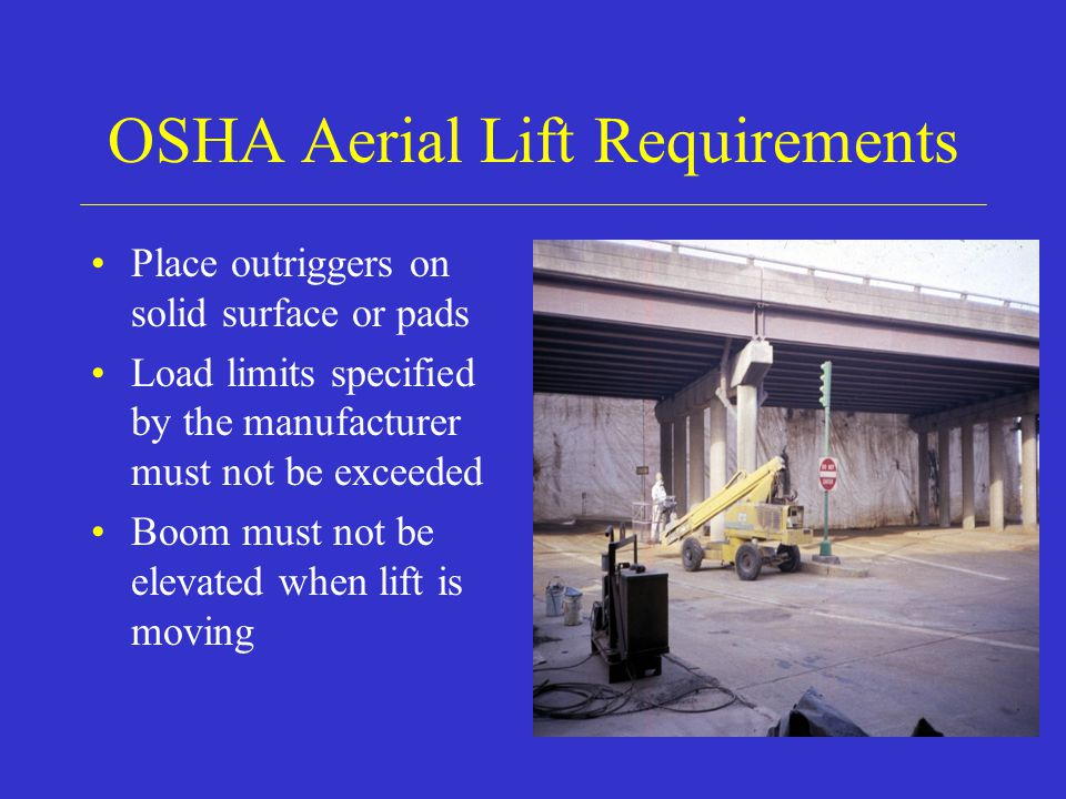 OSHA Aerial Lift Requirements Place outriggers on solid surface or pads Load limits specified by the manufacturer must not be exceeded Boom must not be elevated when lift is moving