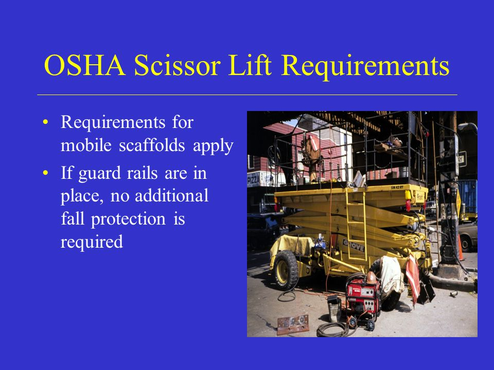 OSHA Scissor Lift Requirements Requirements for mobile scaffolds apply If guard rails are in place, no additional fall protection is required