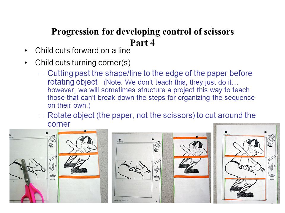 Progression for developing control of scissors Part 4 Child cuts forward on a line Child cuts turning corner(s) –Cutting past the shape/line to the edge of the paper before rotating object (Note: We don't teach this, they just do it… however, we will sometimes structure a project this way to teach those that can't break down the steps for organizing the sequence on their own.) –Rotate object (the paper, not the scissors) to cut around the corner