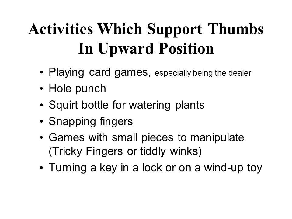 Activities Which Support Thumbs In Upward Position Playing card games, especially being the dealer Hole punch Squirt bottle for watering plants Snapping fingers Games with small pieces to manipulate (Tricky Fingers or tiddly winks) Turning a key in a lock or on a wind-up toy