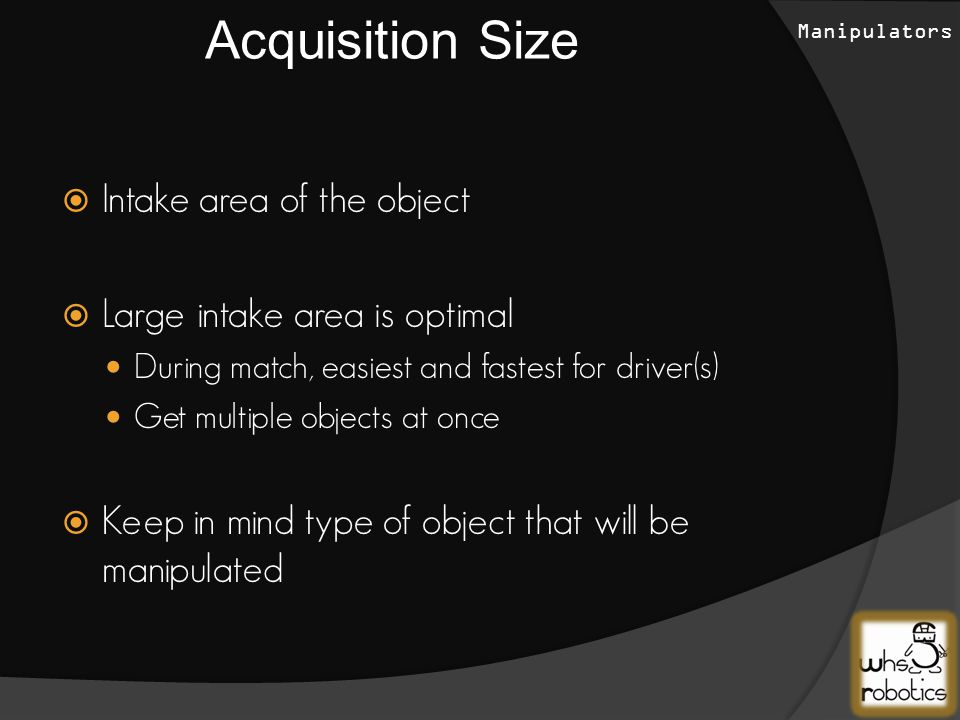  Intake area of the object  Large intake area is optimal During match, easiest and fastest for driver(s) Get multiple objects at once  Keep in mind type of object that will be manipulated Acquisition Size Manipulators
