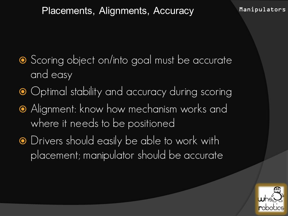  Scoring object on/into goal must be accurate and easy  Optimal stability and accuracy during scoring  Alignment: know how mechanism works and where it needs to be positioned  Drivers should easily be able to work with placement; manipulator should be accurate Placements, Alignments, Accuracy Manipulators