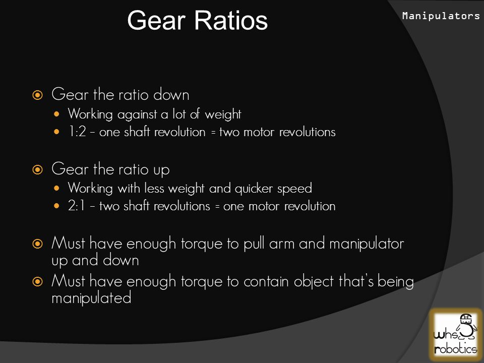  Gear the ratio down Working against a lot of weight 1:2 – one shaft revolution = two motor revolutions  Gear the ratio up Working with less weight and quicker speed 2:1 – two shaft revolutions = one motor revolution  Must have enough torque to pull arm and manipulator up and down  Must have enough torque to contain object that's being manipulated Gear Ratios Manipulators
