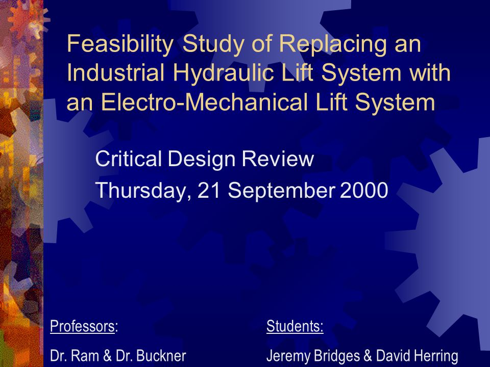 Feasibility Study of Replacing an Industrial Hydraulic Lift System with an Electro-Mechanical Lift System Critical Design Review Thursday, 21 September 2000 Professors: Dr.