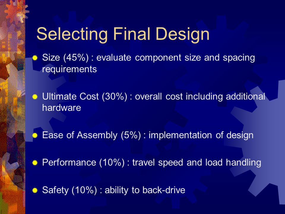 Selecting Final Design  Size (45%) : evaluate component size and spacing requirements  Ultimate Cost (30%) : overall cost including additional hardware  Ease of Assembly (5%) : implementation of design  Performance (10%) : travel speed and load handling  Safety (10%) : ability to back-drive