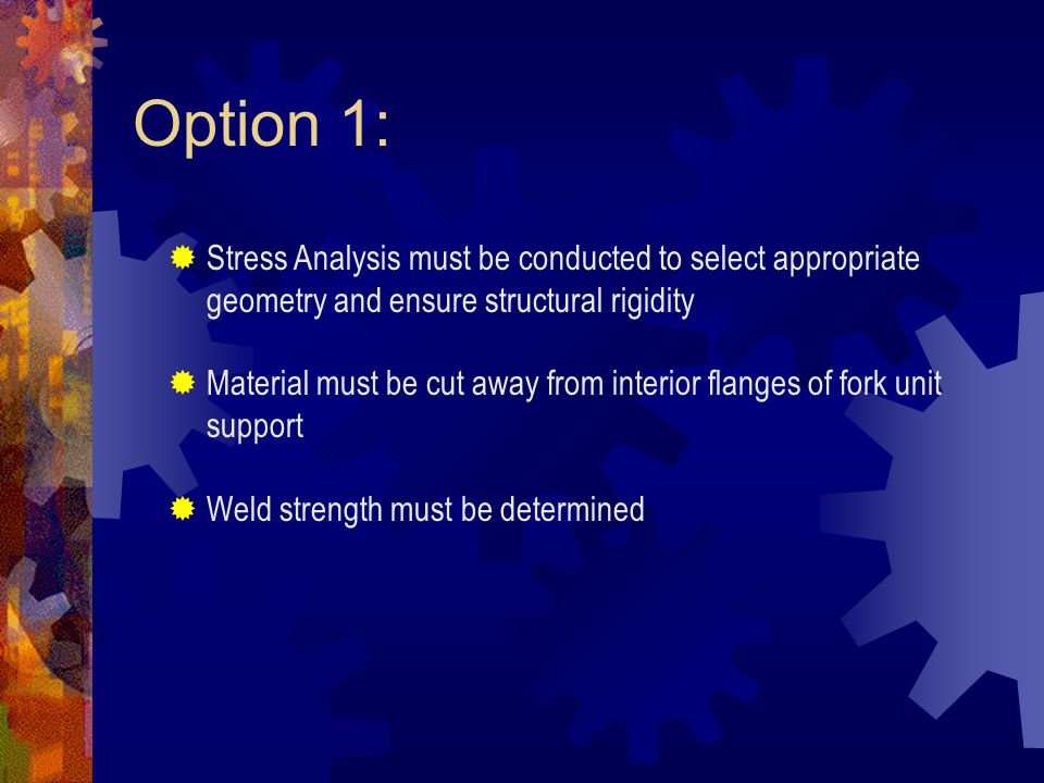 Option 1:  Stress Analysis must be conducted to select appropriate geometry and ensure structural rigidity  Material must be cut away from interior flanges of fork unit support  Weld strength must be determined