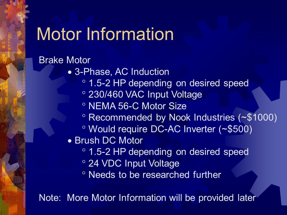 Motor Information Brake Motor  3-Phase, AC Induction  1.5-2 HP depending on desired speed  230/460 VAC Input Voltage  NEMA 56-C Motor Size  Recommended by Nook Industries (~$1000)  Would require DC-AC Inverter (~$500)  Brush DC Motor  1.5-2 HP depending on desired speed  24 VDC Input Voltage  Needs to be researched further Note: More Motor Information will be provided later